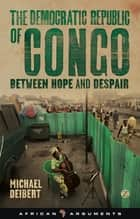The Democratic Republic of Congo - Between Hope and Despair ebook by Michael Deibert