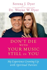 Don't Die with Your Music Still in You - My Experience Growing Up with Spiritual Parents ebook by Serena J. Dyer,Dr. Wayne W. Dyer