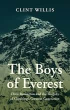 The Boys of Everest - Chris Bonington and the Tragedy of Climbing's Greatest Generation ebook by Clint Willis