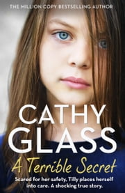 A Terrible Secret: Scared for her safety, Tilly places herself into care. A shocking true story. ebook by Cathy Glass
