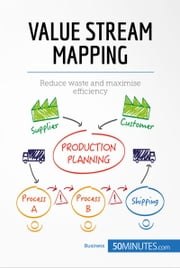Value Stream Mapping - Reduce waste and maximise efficiency ebook by 50MINUTES.COM