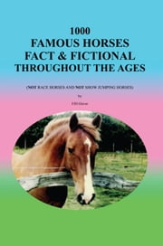 1000 Famous Horses Fact & Fictional Throughout the Ages ebook by FJH Glover