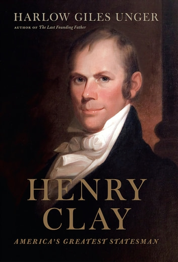 Henry Clay - America's Greatest Statesman ebook by Harlow Giles Unger