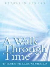 A Walk Through Time - Entering the Realm of Miracles ebook by Kathleen Barner