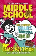 Middle School: How I Survived Bullies, Broccoli, and Snake Hill ebook by James Patterson