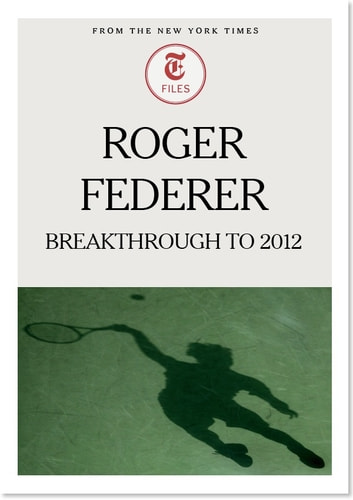 Roger Federer: Breakthrough to 2012 ebook by The New York Times