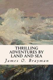 Thrilling Adventures by Land and Sea ebook by James O. Brayman