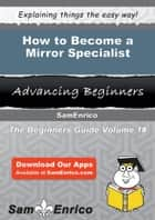 How to Become a Mirror Specialist - How to Become a Mirror Specialist ebook by Shakia Babcock