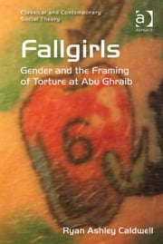 Fallgirls - Gender and the Framing of Torture at Abu Ghraib ebook by Dr Ryan Ashley Caldwell,Dr Stjepan Mestrovic