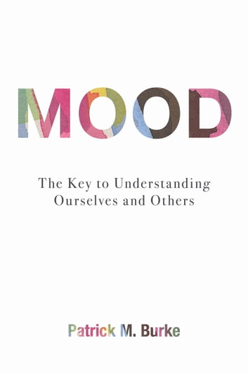 Mood - The Key to Understanding Ourselves and Others ebook by Patrick M. Burke