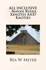 ALL INCLUSIVE - Mayan Ruins, Xenotes, And... Kaoties! ebook by Bea W Meyer