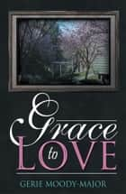 Grace to Love ebook by Gerie Moody-Major