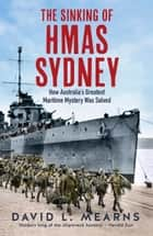 The Sinking of HMAS Sydney - How Australia's Greatest Maritime Mystery Was Solved ebook by David L Mearns