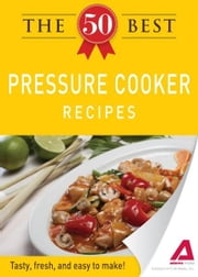 The 50 Best Pressure Cooker Recipes: Tasty, fresh, and easy to make! - Tasty, fresh, and easy to make! ebook by Editors of Adams Media
