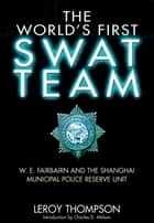 The World's First SWAT Team - W. E. Fairbairn and the Shanghai Municipal Police Reserve Unit ebook by Leroy  Thompson