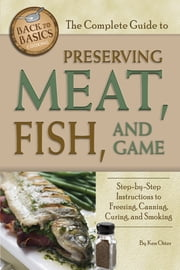 The Complete Guide to Preserving Meat, Fish, and Game: Step-by-Step Instructions to Freezing, Canning, Curing, and Smoking ebook by Ken Oster