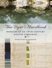 The Dyer's Handbook: Memoirs of an 18th Century Master Colourist ebook by Cardon, Dominique