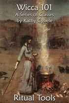 Ritual Tools (Wicca 101 - Lecture Notes) ebook by Kathy Cybele