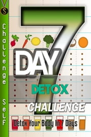 7-Day Detox Challenge: Detox Your Body In 7 Days ebook by Challenge Self