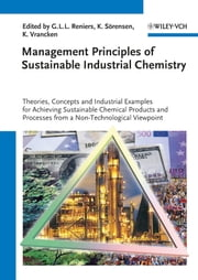 Management Principles of Sustainable Industrial Chemistry - Theories, Concepts and Indusstrial Examples for Achieving Sustainable Chemical Products and Processes from a Non-Technological Viewpoint ebook by Genserik L. L. Reniers,Karl Vrancken,Kenneth Sörensen
