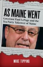 As Maine Went: Governor Paul LePage and the Tea Party Takeover of Maine ebook by Mike Tipping