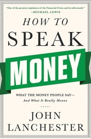 How to Speak Money: What the Money People Say-And What It Really Means ebook by John Lanchester