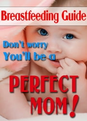 Breastfeeding Guide: Don't Worry, You'll Be A Perfect Mom ebook by Alisa S. Carroll