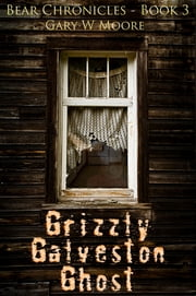 Grizzly Galveston Ghost: Bear Chronicles Book 3 ebook by Gary W Moore