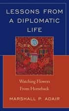 Lessons from a Diplomatic Life - Watching Flowers from Horseback ebook by Marshall P. Adair
