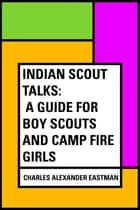 Indian Scout Talks: A Guide for Boy Scouts and Camp Fire Girls ebook by Charles Alexander Eastman