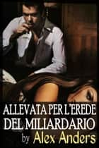 Allevata per l'erede del Miliardario eBook by Alex Anders
