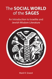 The Social World of the Sages - An Introduction to Israelite and Jewish Wisdom Literature ebook by Mark R. Sneed