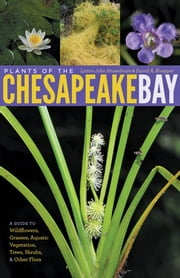 Plants of the Chesapeake Bay - A Guide to Wildflowers, Grasses, Aquatic Vegetation, Trees, Shrubs, and Other Flora ebook by Lytton John Musselman,David A. Knepper