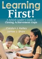 Learning First! ebook by Dr. Carolyn J Kelley,James J. Shaw