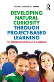 Developing Natural Curiosity through Project-Based Learning - Five Strategies for the PreK–3 Classroom ebook by Kobo.Web.Store.Products.Fields.ContributorFieldViewModel