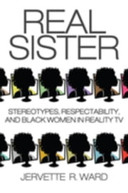 Real Sister: Stereotypes, Respectability, and Black Women in Reality TV ebook by Ward, Jervette R.