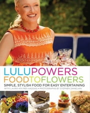Lulu Powers Food to Flowers - Simple, Stylish Food for Easy Entertaining ebook by Lulu Powers,Laura Holmes Haddad