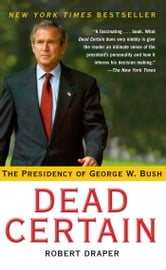 Dead Certain - The Presidency of George W. Bush ebook by Robert Draper