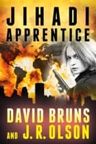 Jihadi Apprentice - A National Security Thriller ebook by David Bruns, J.R. Olson