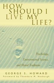 How Should I Live My Life? - Psychology, Environmental Science, and Moral Traditions ebook by George S. Howard,Theodore M. Father Hesburgh C.S.C.