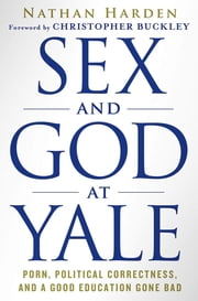 Sex and God at Yale - Porn, Political Correctness, and a Good Education Gone Bad ebook by Nathan Harden,Christopher Buckley