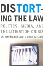Distorting the Law - Politics, Media, and the Litigation Crisis ebook by William Haltom, Michael McCann
