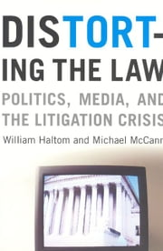 Distorting the Law - Politics, Media, and the Litigation Crisis ebook by William Haltom,Michael McCann