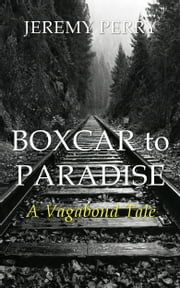 Boxcar to Paradise: A Vagabond Tale ebook by Jeremy Perry