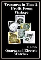 Treasures in Time 2: Profit From Vintage Quartz and Electric Watches ebook by E.J. Kelly