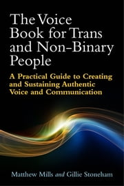 The Voice Book for Trans and Non-Binary People - A Practical Guide to Creating and Sustaining Authentic Voice and Communication 電子書籍 by Matthew Mills, Gillie Stoneham, Philip Robinson,...