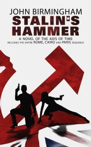 Stalin's Hammer. A Novel of the Axis of Time - Includes the entire Rome, Cairo and Paris Sequence ebook by John Birmingham