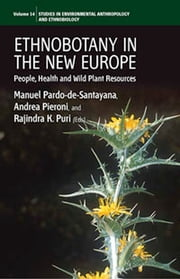 Ethnobotany in the New Europe - People, Health and Wild Plant Resources ebook by Manuel Pardo-de-Santayana, Andrea Pieroni, Rajindra K. Puri