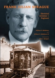 Frank Julian Sprague - Electrical Inventor and Engineer ebook by William D. Middleton,William D. Middleton III