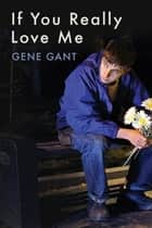 If You Really Love Me ebook by Gene Gant